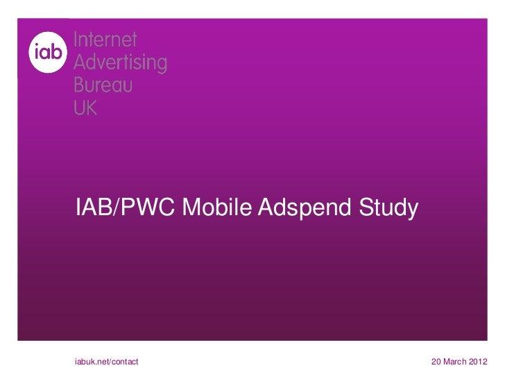 IAB/PWC Mobile Adspend Studyiabuk.net/contact              20 March 2012
