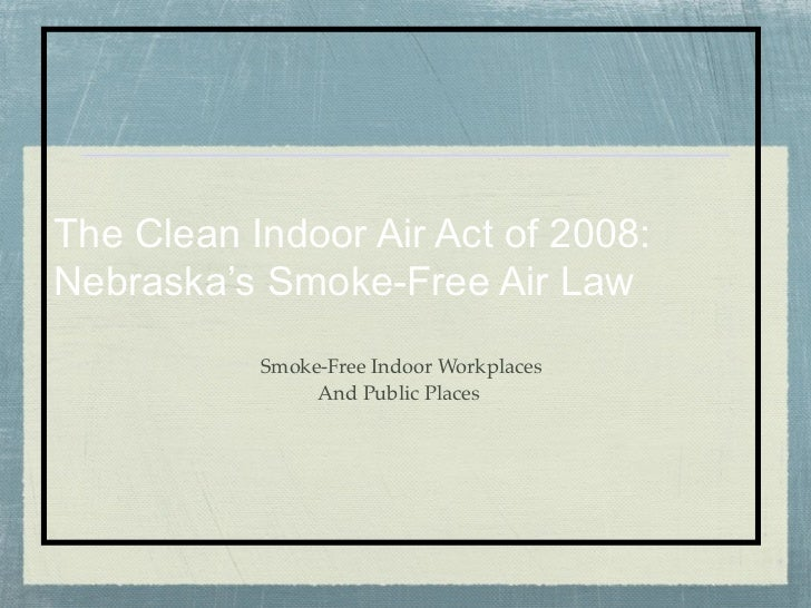 The Clean Indoor Air Act of 2008:Nebraska's Smoke-Free Air Law           Smoke-Free Indoor Workplaces                And P...
