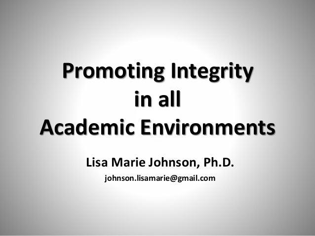 Promoting Integrity in all Academic Environments Lisa Marie Johnson, Ph.D. johnson.lisamarie@gmail.com