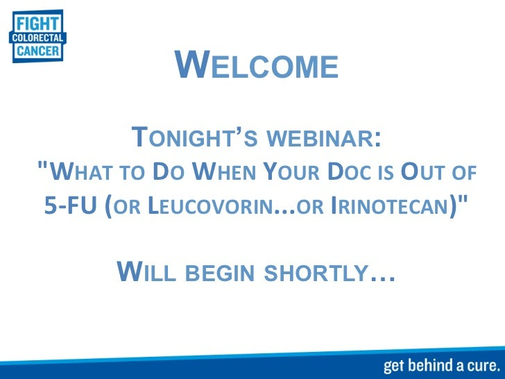 """WELCOME             TONIGHT'S WEBINAR:""""WHAT TO DO WHEN YOUR DOC IS OUT OF  5-‐FU (OR LEUCOVORIN...O..."""