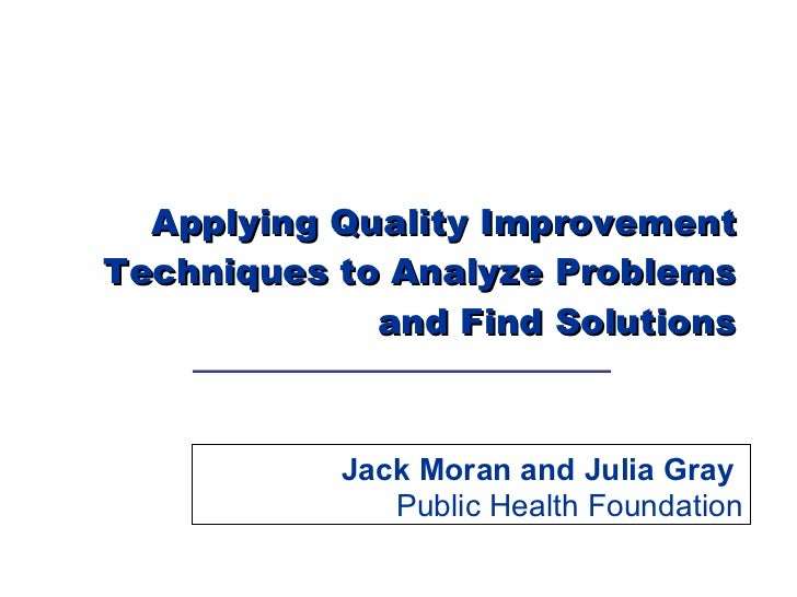 Applying Quality Improvement Techniques to Analyze Problems and Find Solutions Jack Moran and Julia Gray  Public Health Fo...