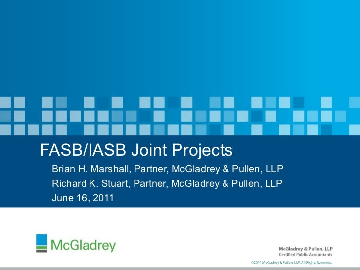 FASB/IASB Joint Projects Brian H. Marshall, Partner, McGladrey & Pullen, LLP Richard K. Stuart, Partner, McGladrey & Pulle...