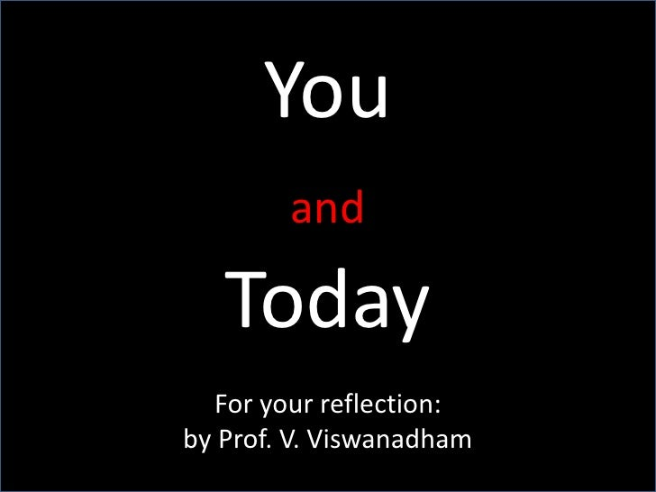 You <br />and<br />Today<br />For your reflection:<br />by Prof. V. Viswanadham<br />
