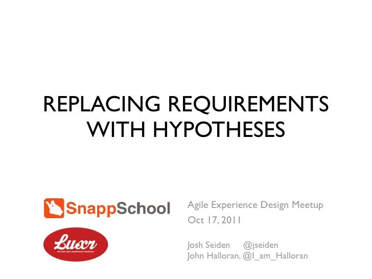 REPLACING REQUIREMENTS    WITH HYPOTHESES           Agile Experience Design Meetup           Oct 17, 2011           Josh S...