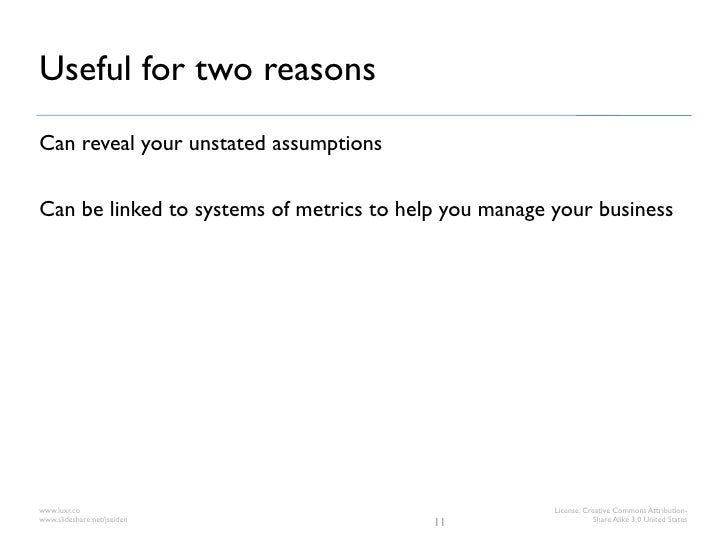 Useful for two reasonsCan reveal your unstated assumptionsCan be linked to systems of metrics to help you manage your busi...