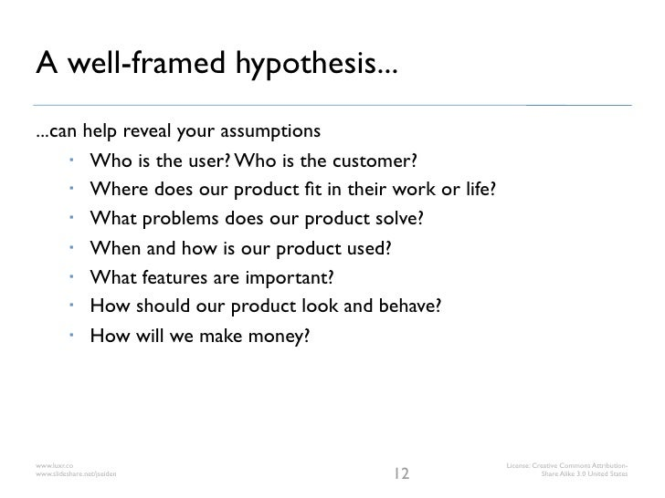 A well-framed hypothesis......can help reveal your assumptions       Who is the user? Who is the customer?       Where d...