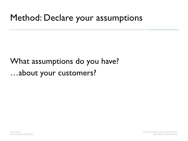 Method: Declare your assumptionsWhat assumptions do you have?…about your customers?www.luxr.co                        Lice...