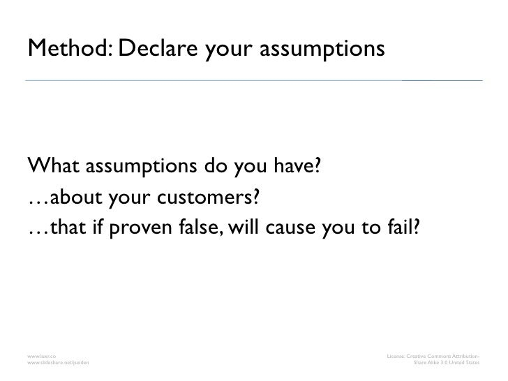 Method: Declare your assumptionsWhat assumptions do you have?…about your customers?…that if proven false, will cause you t...