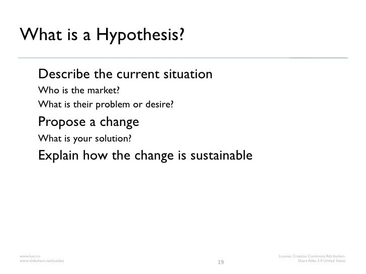 What is a Hypothesis?          Describe the current situation          Who is the market?          What is their problem o...