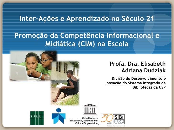 Inter-Ações e Aprendizado no Século 21 Promoção da Competência Informacional e Midiática (CIM) na Escola <ul><ul><li>Profa...