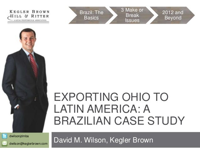 Brazil: The Basics  3 Make or Break Issues  2012 and Beyond  EXPORTING OHIO TO LATIN AMERICA: A BRAZILIAN CASE STUDY dwils...