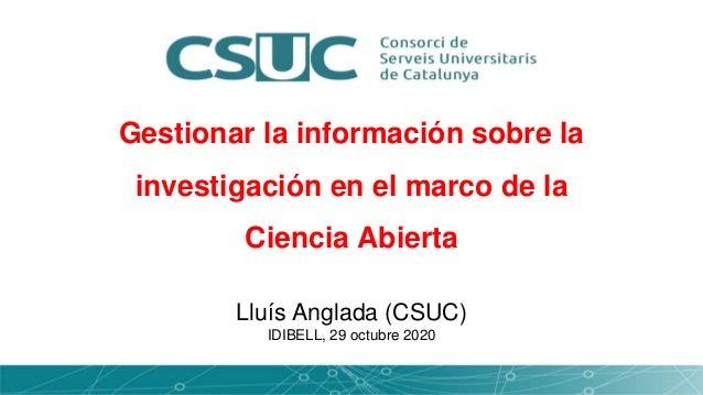 Gestionar la información sobre la investigación en el marco de la Ciencia Abierta Lluís Anglada (CSUC) IDIBELL, 29 octubre...