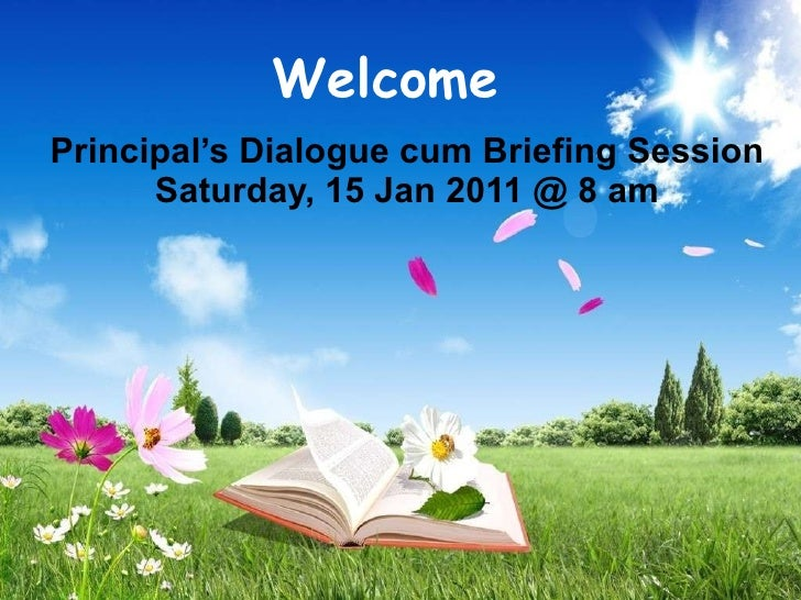 Principal's Dialogue cum Briefing Session Saturday, 15 Jan 2011 @ 8 am Welcome