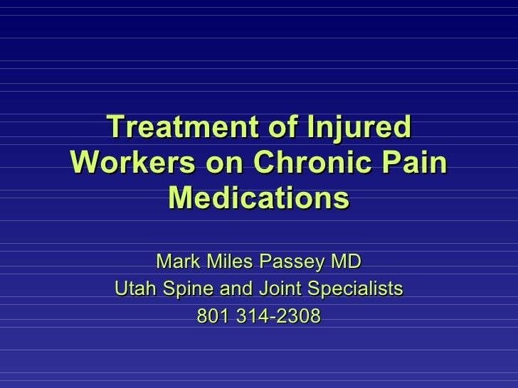 Treatment of Injured Workers on Chronic Pain Medications Mark Miles Passey MD Utah Spine and Joint Specialists 801 314-2308