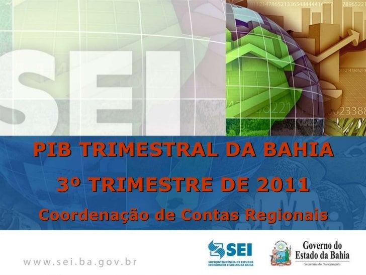 PIB TRIMESTRAL  Bahia – 4º Trimestre de 2009 PIB TRIMESTRAL DA BAHIA 3º TRIMESTRE DE 2011 Coordenação de Contas Regionais