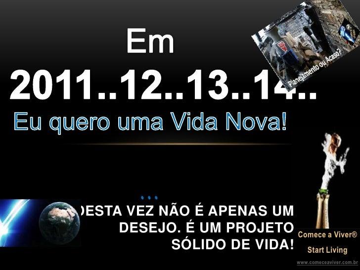 Em2011..12..13..14..Eu quero uma Vida Nova!...<br />DESTA VEZ NÃO É APENAS UM DESEJO. É UM PROJETO <br />SÓLIDO DE VIDA!<b...