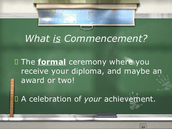 What  is  Commencement? <ul><li>The  formal  ceremony where you receive your diploma, and maybe an award or two! </li></ul...