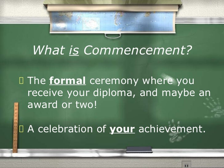 What  is   Commencement? <ul><li>The  formal  ceremony where you receive your diploma, and maybe an award or two! </li></u...