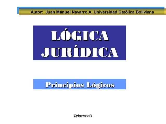 Autor: Juan Manuel Navarro A. Universidad Católica Boliviana  LLÓÓGGIICCAA  JJUURRÍÍDDIICCAA  PPrriinncciippiiooss LLóóggi...