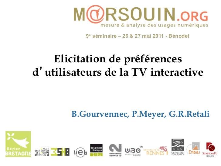 9e séminaire – 26 & 27 mai 2011 - Bénodet    Elicitation de préférencesd utilisateurs de la TV interactive       B.Gourven...