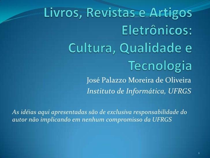 Livros, Revistas e Artigos Eletrônicos: Cultura, Qualidade e Tecnologia<br />José Palazzo Moreira de Oliveira<br />Institu...
