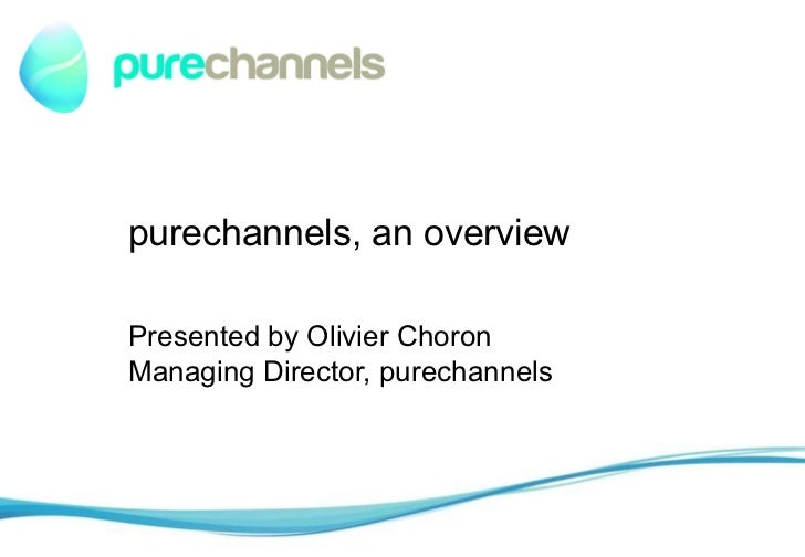 purechannels, an overview Presented by Olivier Choron Managing Director, purechannels