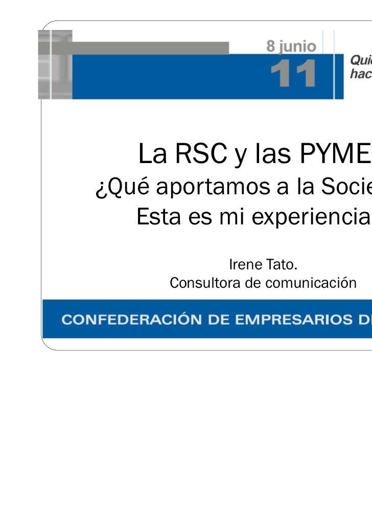 La RSC y las PYMES¿Qué aportamos a la Sociedad?   Esta es mi experiencia ..              Irene Tato.      Consultora de co...