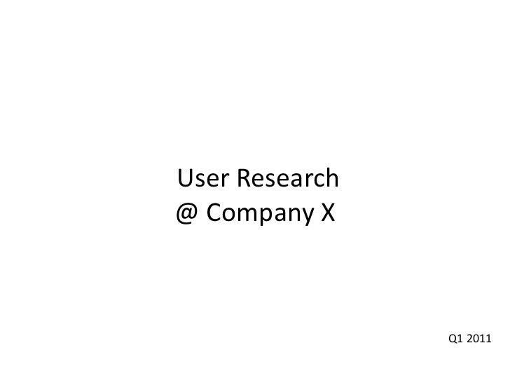 User Research@ Company X<br />Q1 2011<br />