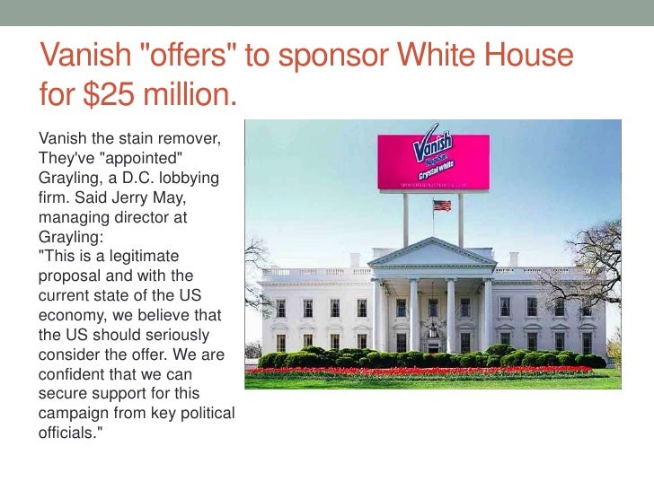 """Vanish """"offers"""" to sponsor White House for $25 million.<br />Vanish the stain remover, They've """"appointed"""" Grayling, a D.C..."""