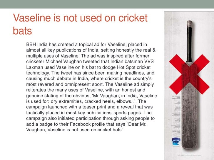 Vaseline is not used on cricket bats<br />BBH India has created a topical ad for Vaseline, placed in almost all key public...
