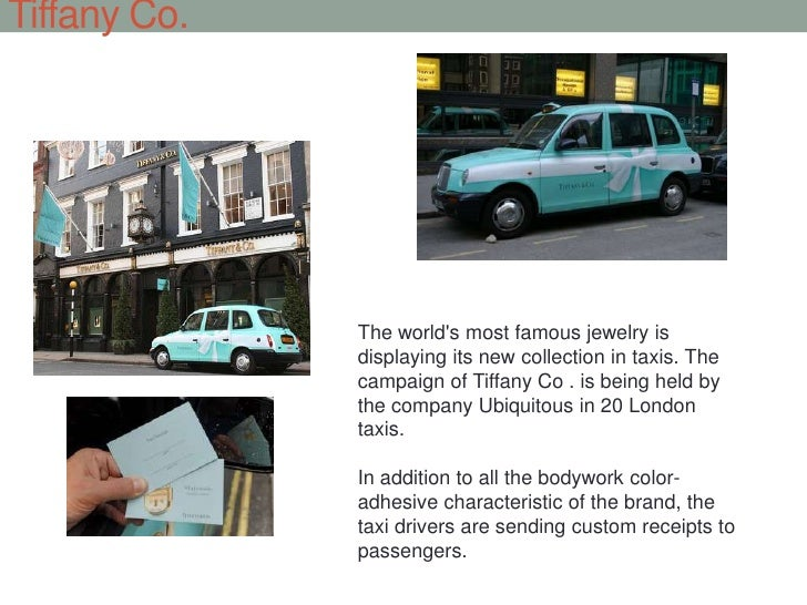 Tiffany Co.<br />The world's most famous jewelry is displaying its new collection in taxis. The campaign of Tiffany Co . i...