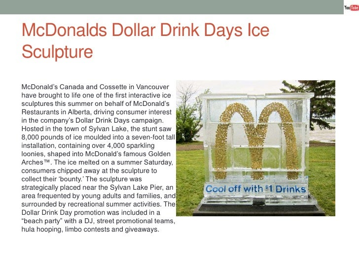 McDonalds Dollar Drink Days Ice Sculpture<br />McDonald's Canada and Cossette in Vancouver have brought to life one of the...