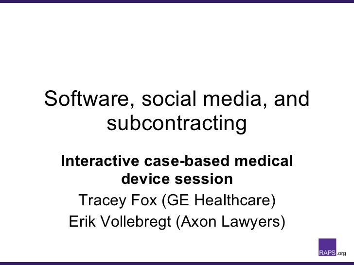 Software, social media, and subcontracting Interactive case-based medical device session Tracey Fox (GE Healthcare) Erik V...