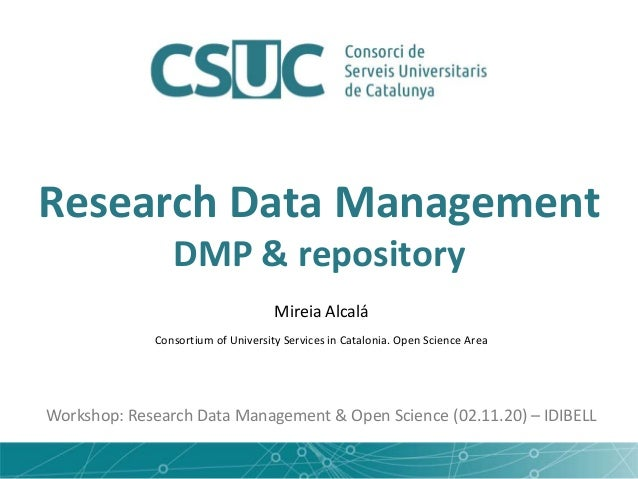 Research Data Management DMP & repository Mireia Alcalá Consortium of University Services in Catalonia. Open Science Area ...