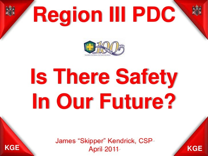 """Region III PDC<br />Is There Safety<br />In Our Future?<br />James """"Skipper"""" Kendrick, CSP<br />April 2011<br />"""