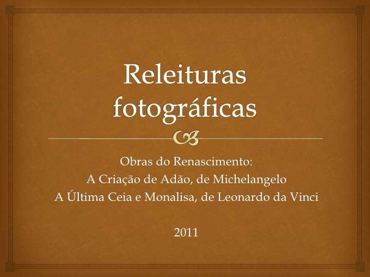 Releituras fotográficas<br />Obras do Renascimento:<br />A Criação de Adão, de Michelangelo<br />A Última Ceia e Monalisa,...