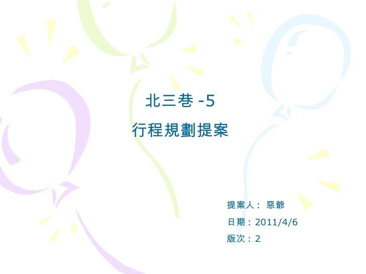 北三巷 -5 行程規劃提案 提案人 :  惡爺 日期 : 2011/4/6 版次 : 2
