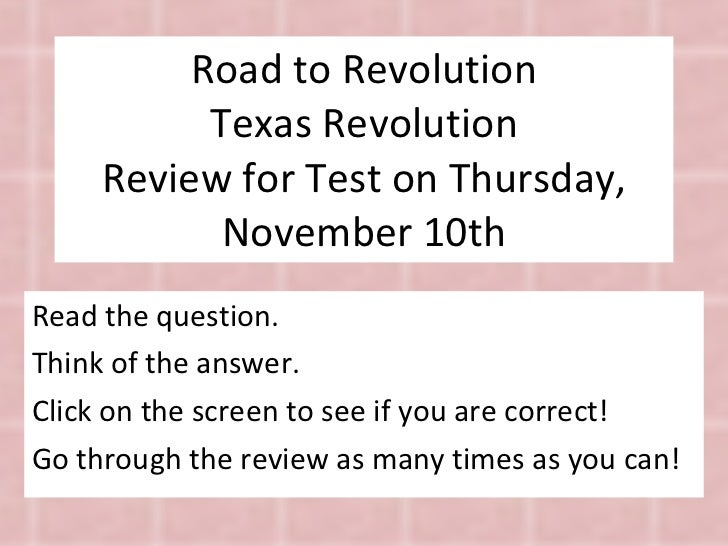 Road to Revolution Texas Revolution Review for Test on Thursday, November 10th Read the question. Think of the answer. Cli...