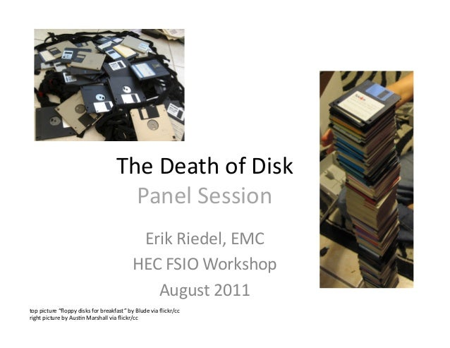 The	   Death	   of	   Disk	    Panel	   Session	    Erik	   Riedel,	   EMC	    HEC	   FSIO	   Workshop	    August	   2011	...
