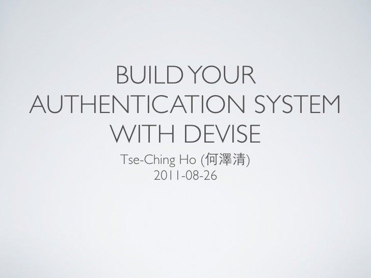BUILD YOURAUTHENTICATION SYSTEM     WITH DEVISE      Tse-Ching Ho (何澤清)           2011-08-26