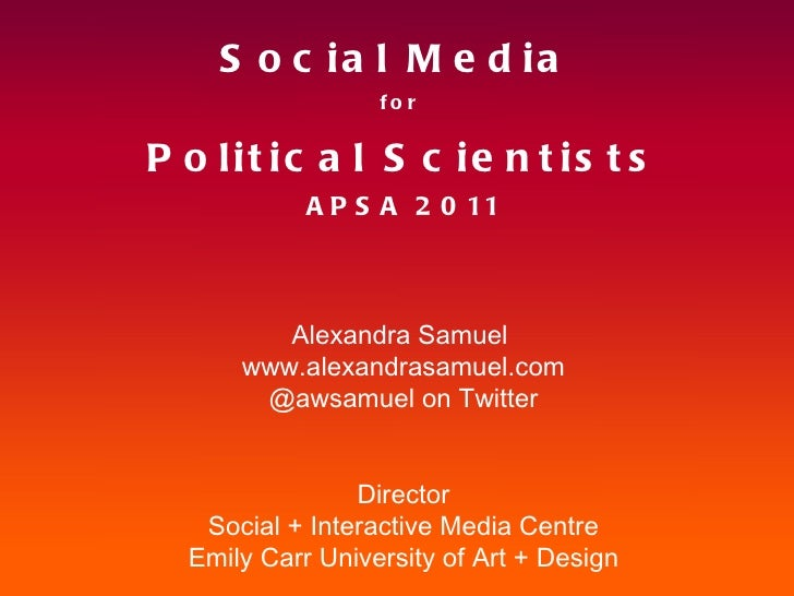 Social Media  for  Political Scientists APSA 2011 Alexandra Samuel  www.alexandrasamuel.com @awsamuel on Twitter Director ...