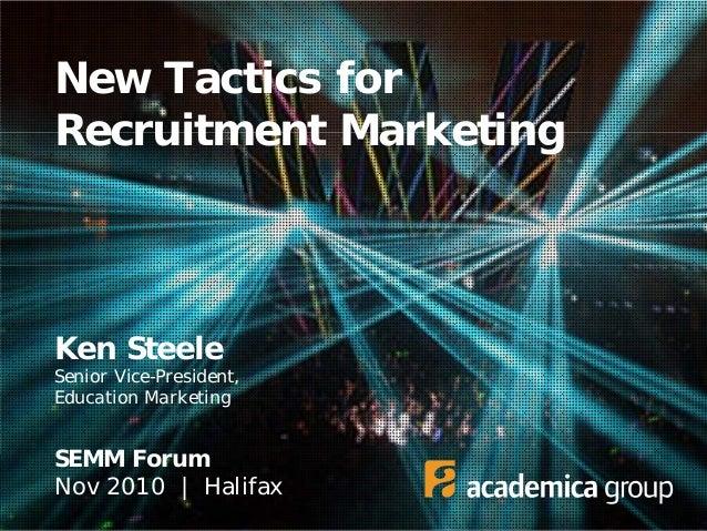 New Tactics for Recruitment Marketing Ken Steele Senior Vice-President, Education Marketing SEMM Forum Nov 2010 | Halifax