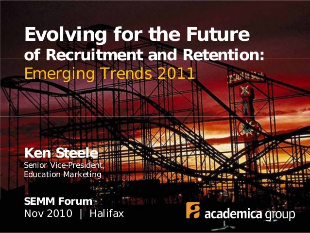 Evolving for the Future of Recruitment and Retention: Emerging Trends 2011 Ken Steele Senior Vice-President, Education Mar...