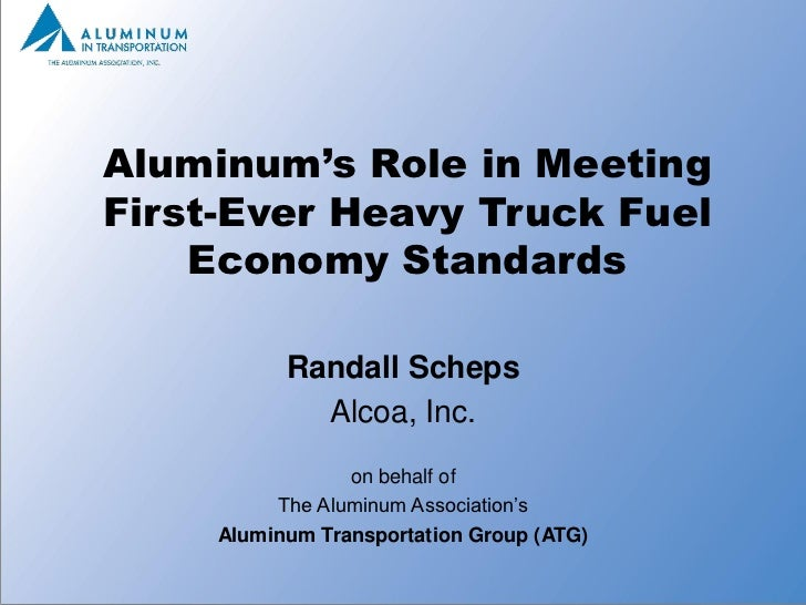 Aluminum's Role in MeetingFirst-Ever Heavy Truck Fuel    Economy Standards           Randall Scheps             Alcoa, Inc...