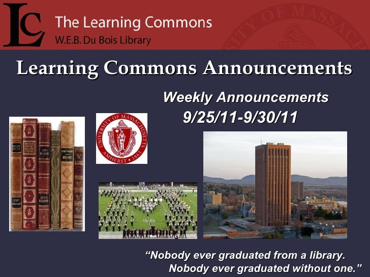 "Learning Commons Announcements "" Nobody ever graduated from a library. Nobody ever graduated without one."" Weekly Announce..."