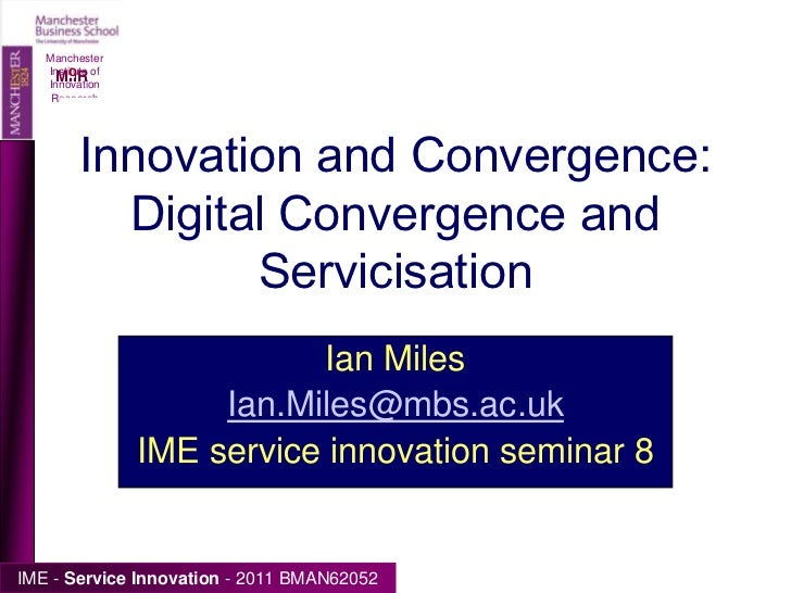 Manchester Institute of Innovation Research<br />Innovation and Convergence: Digital Convergence and Servicisation<br />Ia...