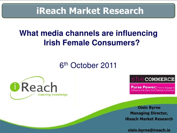 iReach Market Research<br />What media channels are influencing Irish Female Consumers?<br />6th October 2011<br />Oisin B...