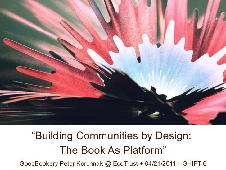 """Building Communities by Design:         The Book As Platform""GoodBookery Peter Korchnak @ EcoTrust + 04/21/2011 = SHIFT 6"