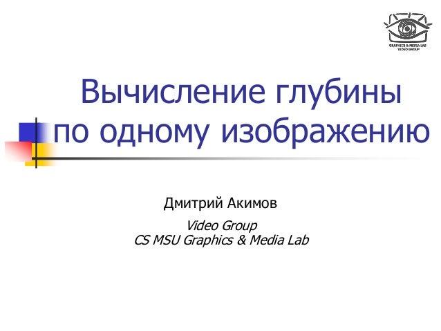 Вычисление глубины по одному изображению Дмитрий Акимов Video Group CS MSU Graphics & Media Lab