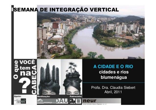 A CIDADE E O RIO cidades e rios blumenágua Profa. Dra. Claudia Siebert Abril, 2011 SEMANA DE INTEGRAÇÃO VERTICAL